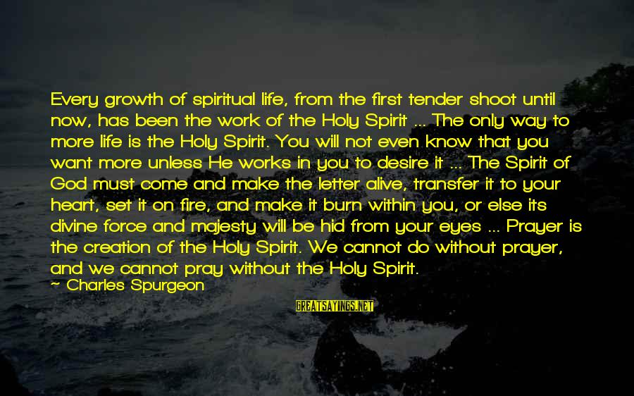 Transfer Of Work Sayings By Charles Spurgeon: Every growth of spiritual life, from the first tender shoot until now, has been the