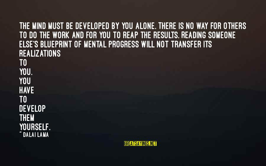 Transfer Of Work Sayings By Dalai Lama: The mind must be developed by you alone. There is no way for others to