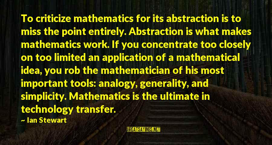 Transfer Of Work Sayings By Ian Stewart: To criticize mathematics for its abstraction is to miss the point entirely. Abstraction is what