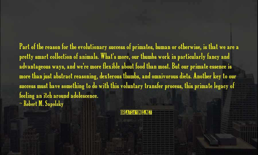 Transfer Of Work Sayings By Robert M. Sapolsky: Part of the reason for the evolutionary success of primates, human or otherwise, is that
