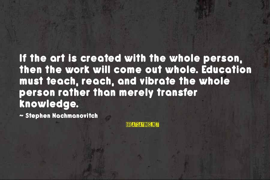 Transfer Of Work Sayings By Stephen Nachmanovitch: If the art is created with the whole person, then the work will come out