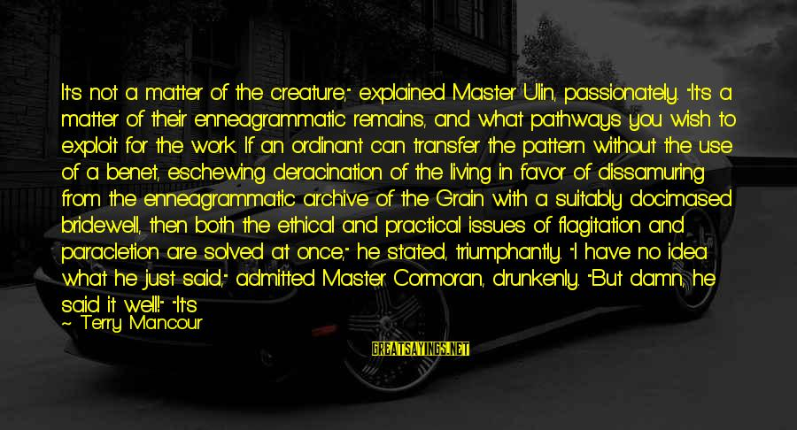 """Transfer Of Work Sayings By Terry Mancour: It's not a matter of the creature,"""" explained Master Ulin, passionately. """"It's a matter of"""