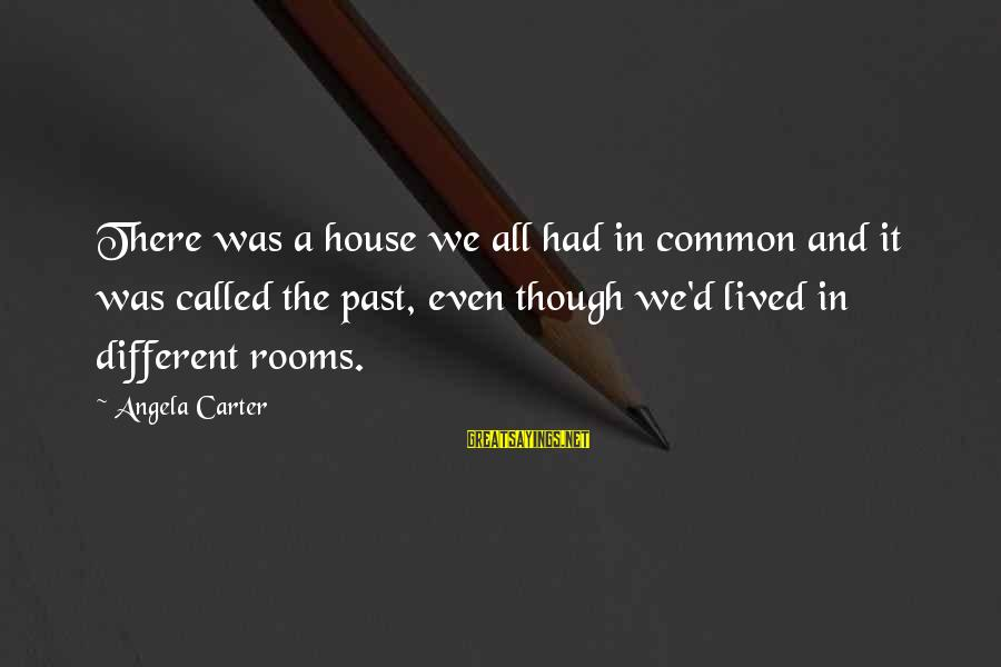 Transforming Your Body Sayings By Angela Carter: There was a house we all had in common and it was called the past,