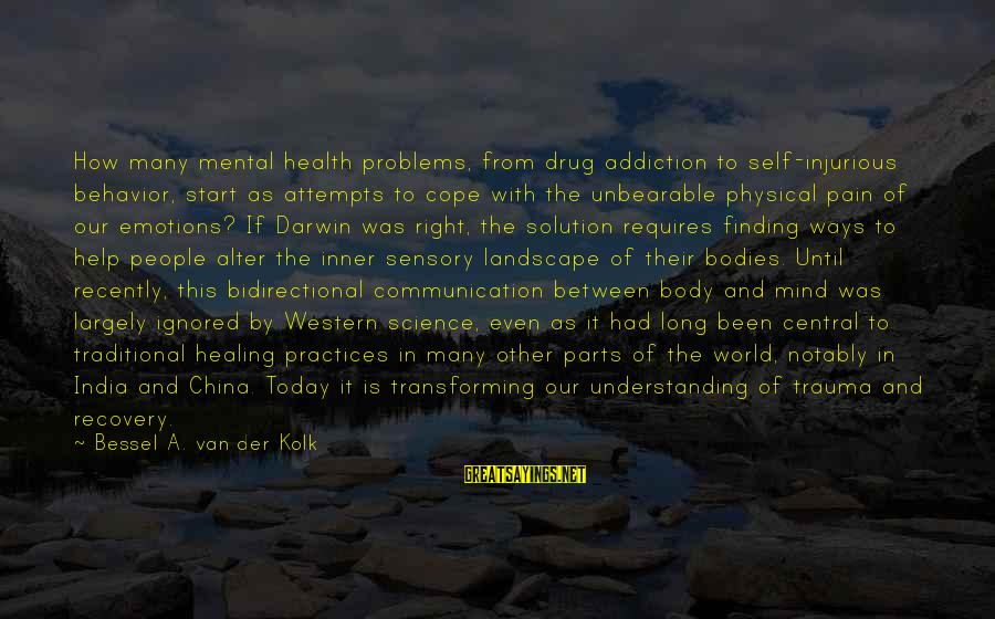 Transforming Your Body Sayings By Bessel A. Van Der Kolk: How many mental health problems, from drug addiction to self-injurious behavior, start as attempts to
