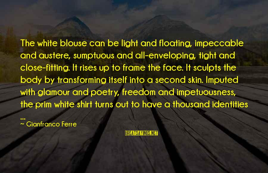 Transforming Your Body Sayings By Gianfranco Ferre: The white blouse can be light and floating, impeccable and austere, sumptuous and all-enveloping, tight