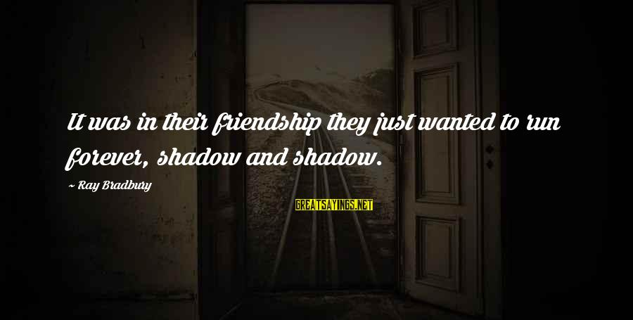 Transforming Your Body Sayings By Ray Bradbury: It was in their friendship they just wanted to run forever, shadow and shadow.