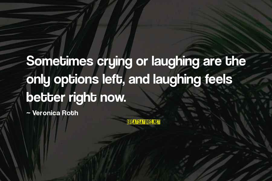 Transforming Your Body Sayings By Veronica Roth: Sometimes crying or laughing are the only options left, and laughing feels better right now.