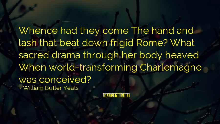 Transforming Your Body Sayings By William Butler Yeats: Whence had they come The hand and lash that beat down frigid Rome? What sacred