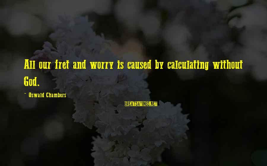 Transgender Pride Sayings By Oswald Chambers: All our fret and worry is caused by calculating without God.