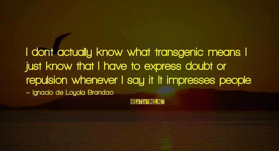 Transgenic Sayings By Ignacio De Loyola Brandao: I don't actually know what 'transgenic' means. I just know that I have to express