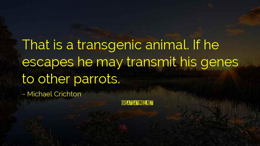 Transgenic Sayings By Michael Crichton: That is a transgenic animal. If he escapes he may transmit his genes to other