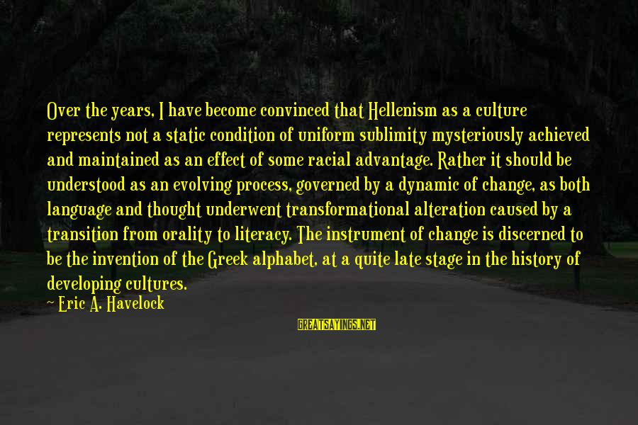 Transition And Change Sayings By Eric A. Havelock: Over the years, I have become convinced that Hellenism as a culture represents not a