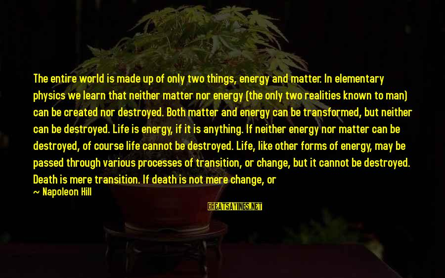 Transition And Change Sayings By Napoleon Hill: The entire world is made up of only two things, energy and matter. In elementary