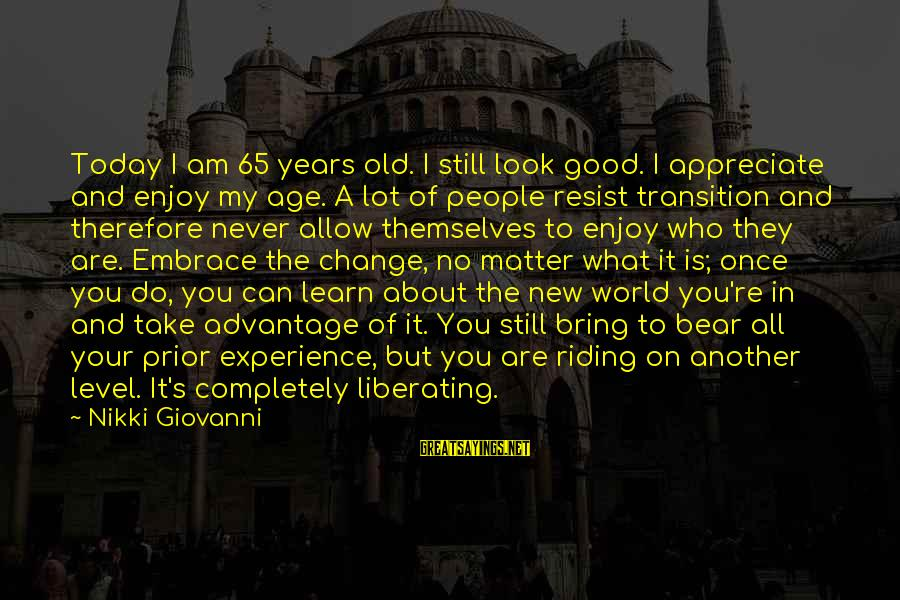 Transition And Change Sayings By Nikki Giovanni: Today I am 65 years old. I still look good. I appreciate and enjoy my
