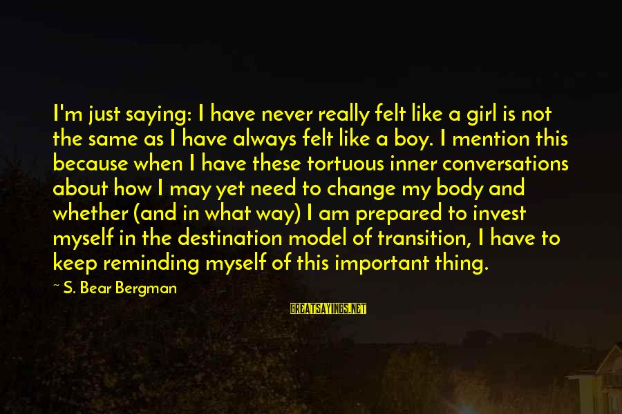 Transition And Change Sayings By S. Bear Bergman: I'm just saying: I have never really felt like a girl is not the same