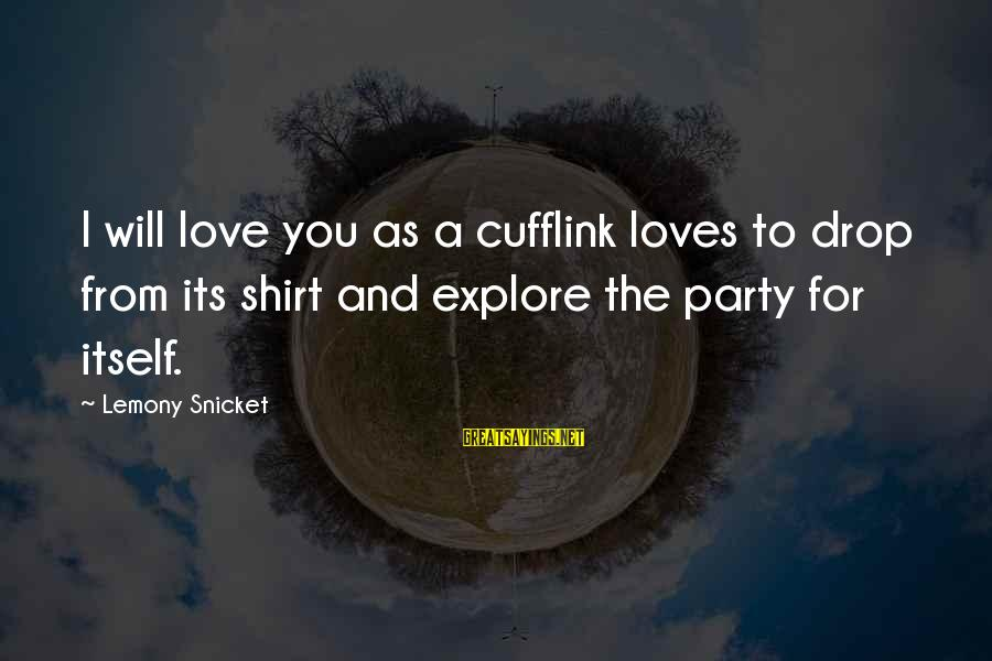 Translated Irish Sayings By Lemony Snicket: I will love you as a cufflink loves to drop from its shirt and explore