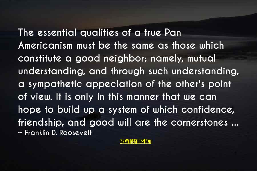 Transubstantiate Sayings By Franklin D. Roosevelt: The essential qualities of a true Pan Americanism must be the same as those which