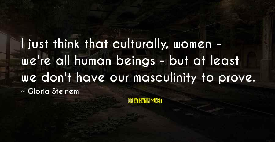Transubstantiate Sayings By Gloria Steinem: I just think that culturally, women - we're all human beings - but at least