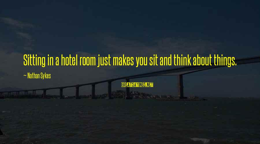Transubstantiate Sayings By Nathan Sykes: Sitting in a hotel room just makes you sit and think about things.