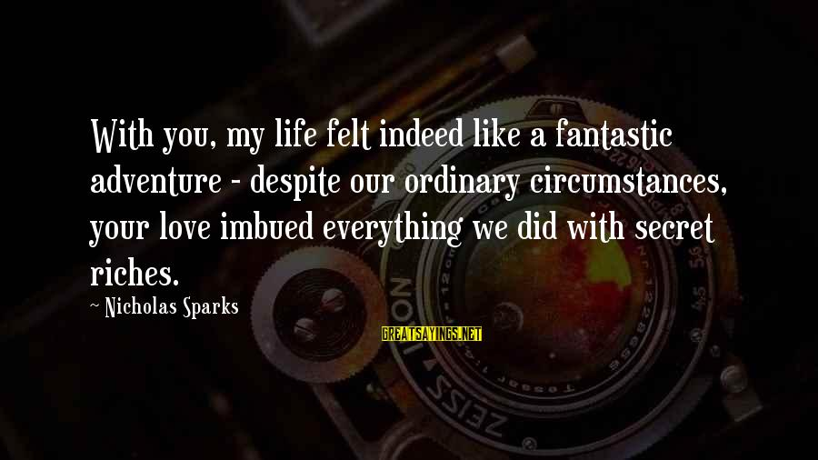 Transubstantiate Sayings By Nicholas Sparks: With you, my life felt indeed like a fantastic adventure - despite our ordinary circumstances,