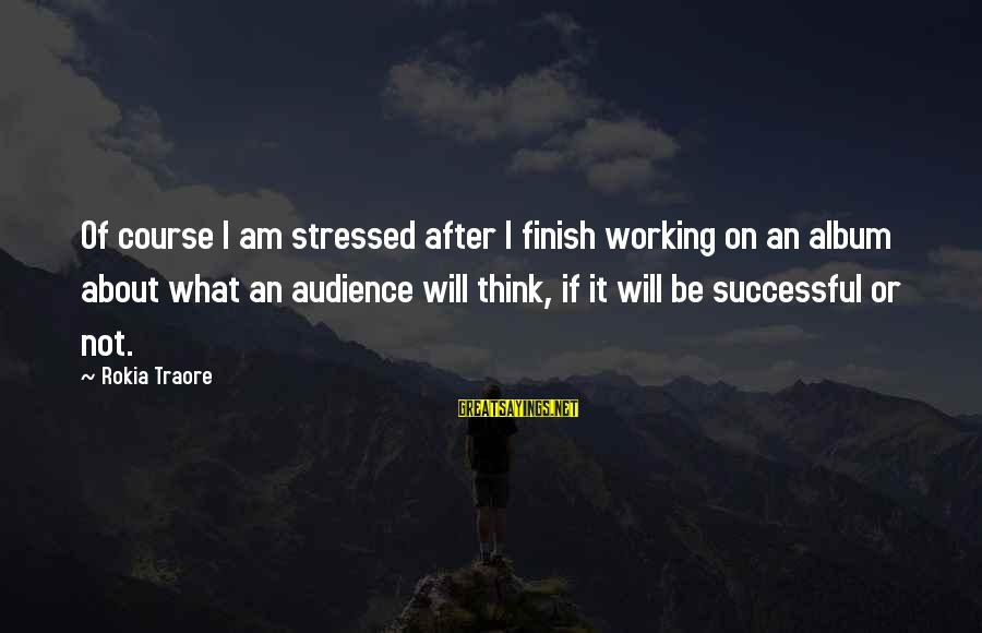 Traore Sayings By Rokia Traore: Of course I am stressed after I finish working on an album about what an