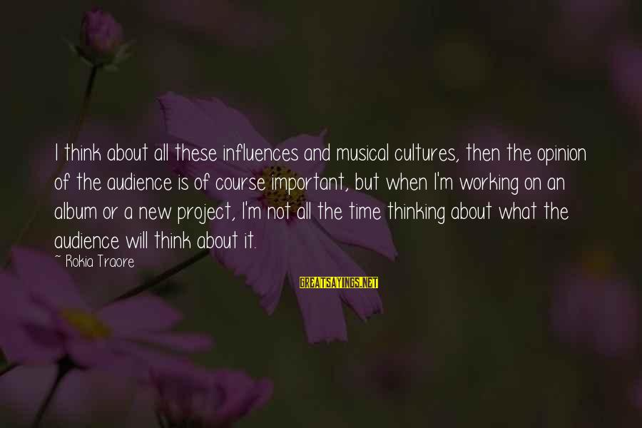 Traore Sayings By Rokia Traore: I think about all these influences and musical cultures, then the opinion of the audience
