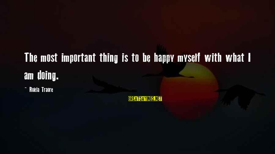 Traore Sayings By Rokia Traore: The most important thing is to be happy myself with what I am doing.