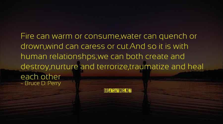 Traumatize Sayings By Bruce D. Perry: Fire can warm or consume,water can quench or drown,wind can caress or cut.And so it