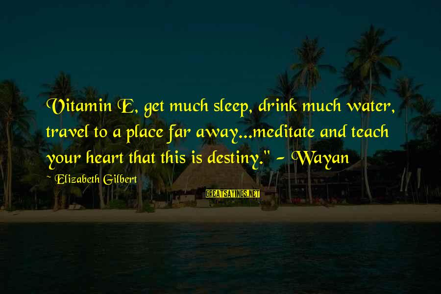 Travel Eat Pray Love Sayings By Elizabeth Gilbert: Vitamin E, get much sleep, drink much water, travel to a place far away...meditate and