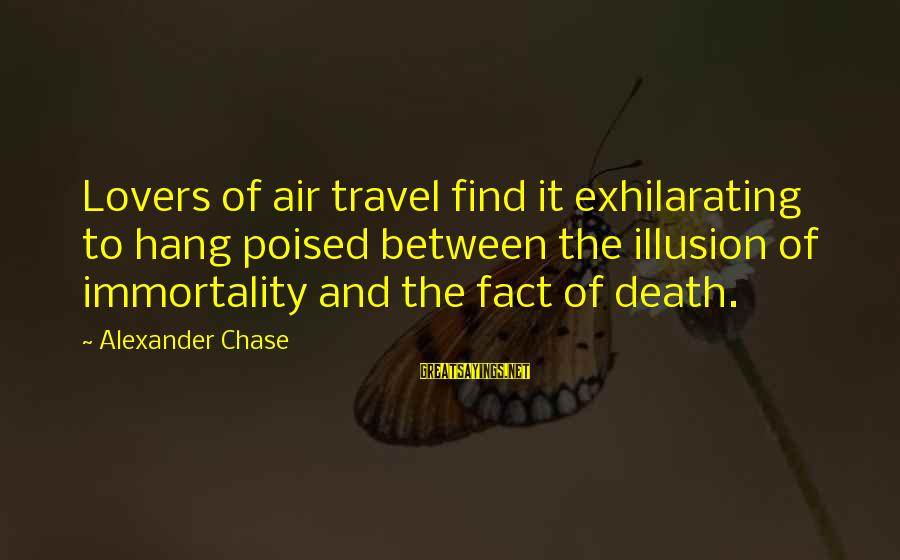 Travel Lovers Sayings By Alexander Chase: Lovers of air travel find it exhilarating to hang poised between the illusion of immortality