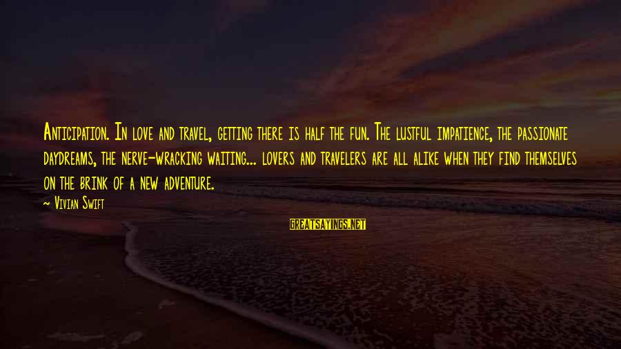 Travel Lovers Sayings By Vivian Swift: Anticipation. In love and travel, getting there is half the fun. The lustful impatience, the