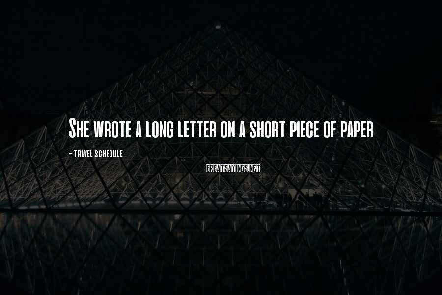 Travel Schedule Sayings: She wrote a long letter on a short piece of paper