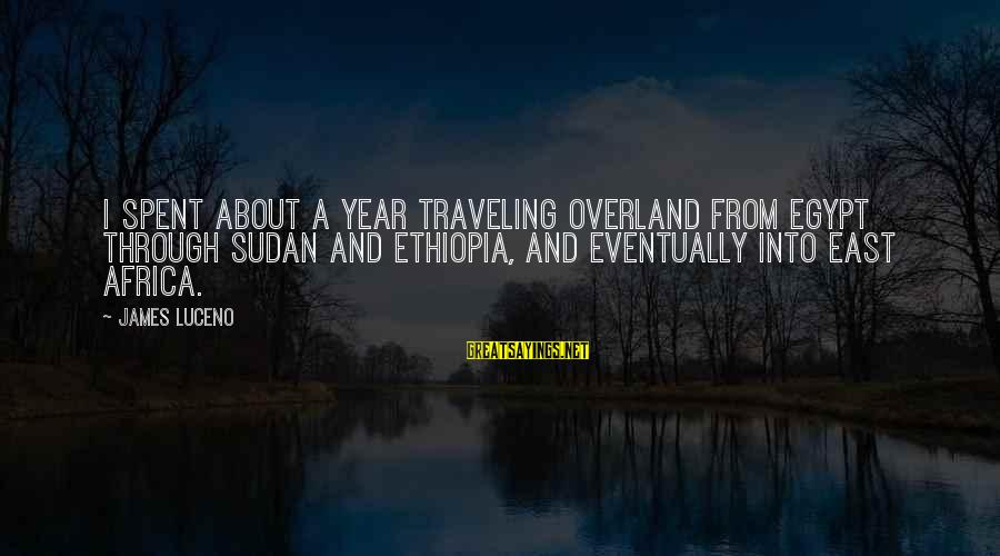 Traveling Africa Sayings By James Luceno: I spent about a year traveling overland from Egypt through Sudan and Ethiopia, and eventually