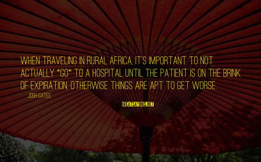 Traveling Africa Sayings By Josh Gates: When traveling in rural Africa, it's important to not actually *go* to a hospital until