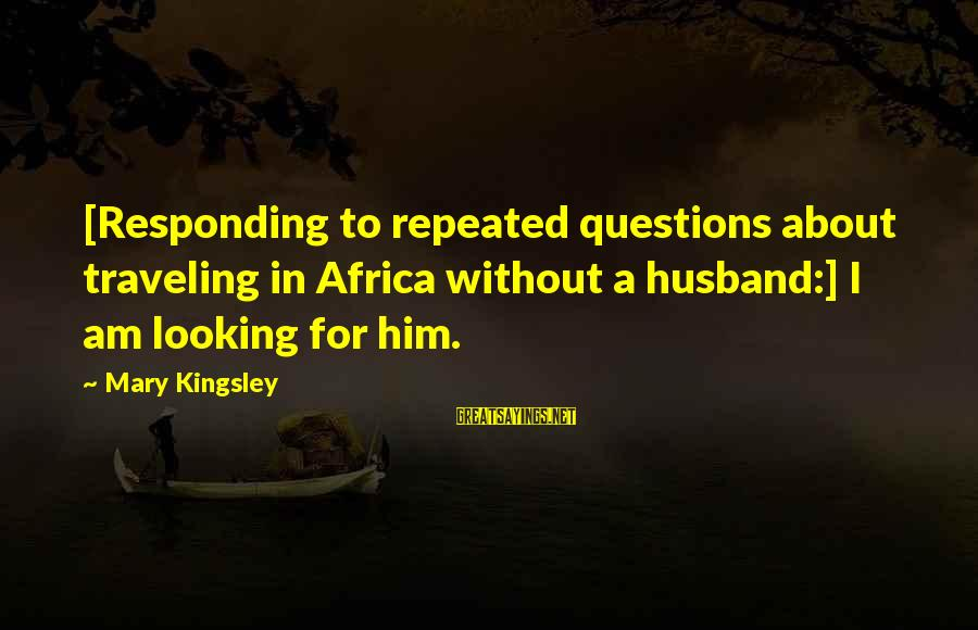 Traveling Africa Sayings By Mary Kingsley: [Responding to repeated questions about traveling in Africa without a husband:] I am looking for