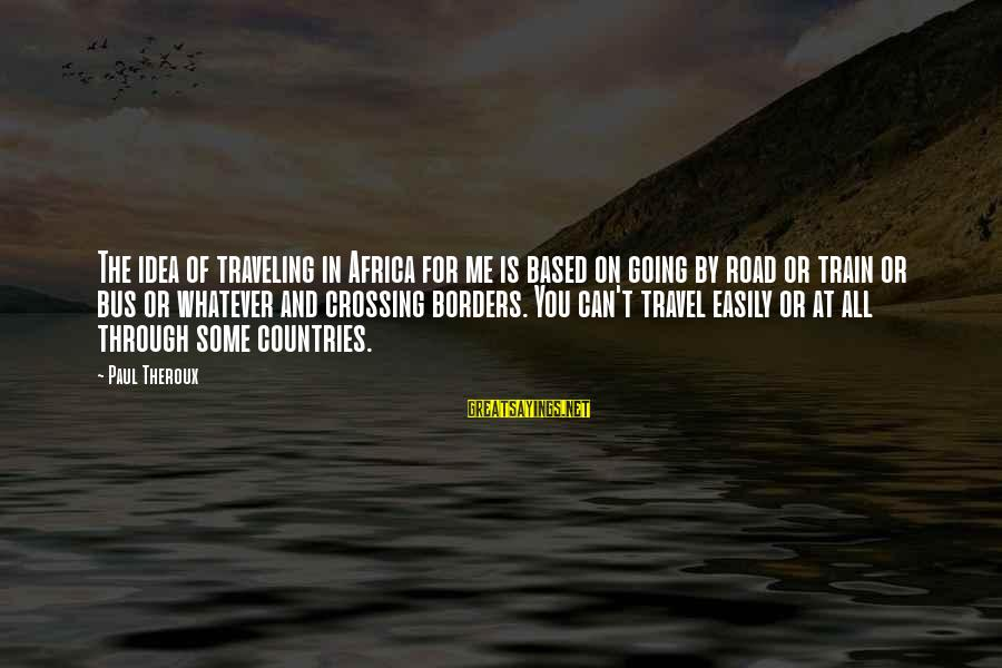 Traveling Africa Sayings By Paul Theroux: The idea of traveling in Africa for me is based on going by road or