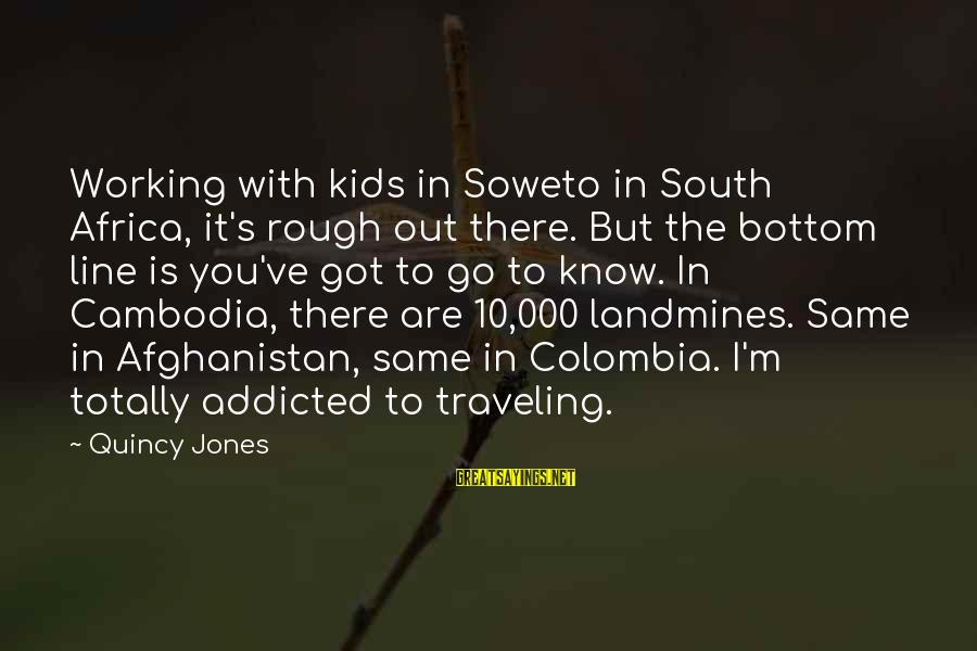 Traveling Africa Sayings By Quincy Jones: Working with kids in Soweto in South Africa, it's rough out there. But the bottom