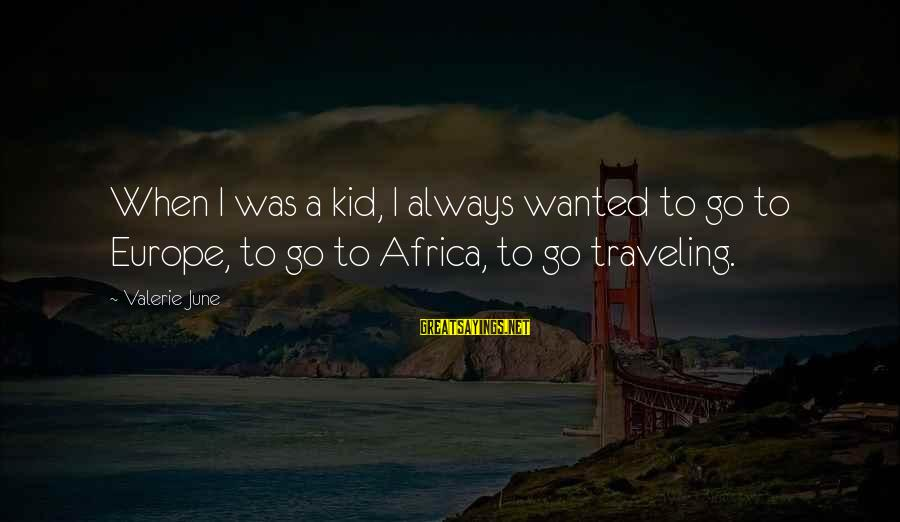 Traveling Africa Sayings By Valerie June: When I was a kid, I always wanted to go to Europe, to go to