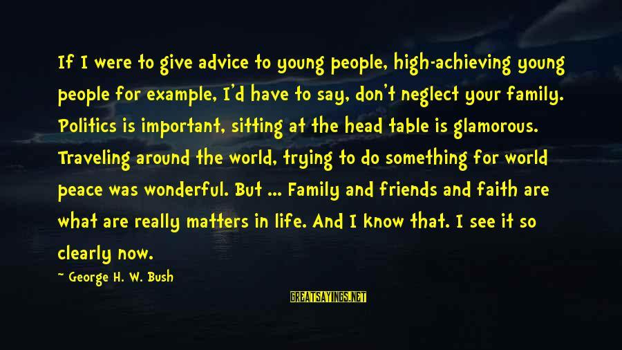Traveling And Friends Sayings By George H. W. Bush: If I were to give advice to young people, high-achieving young people for example, I'd