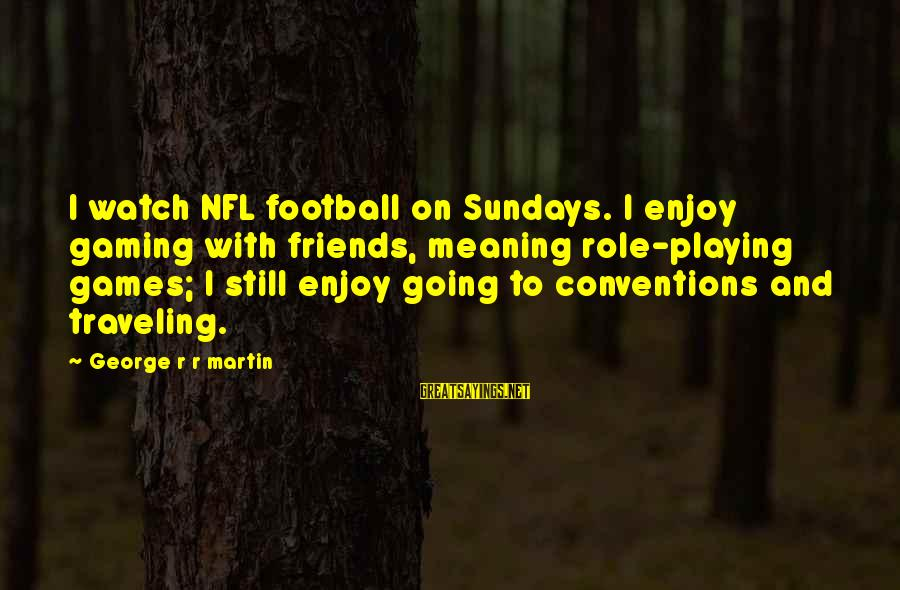 Traveling And Friends Sayings By George R R Martin: I watch NFL football on Sundays. I enjoy gaming with friends, meaning role-playing games; I