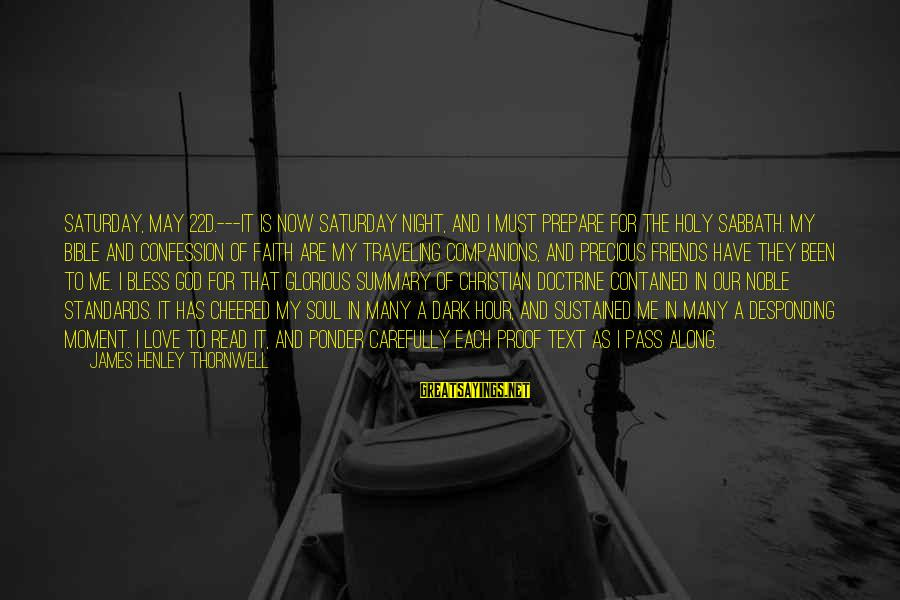 Traveling And Friends Sayings By James Henley Thornwell: Saturday, May 22d.---It is now Saturday night, and I must prepare for the holy Sabbath.