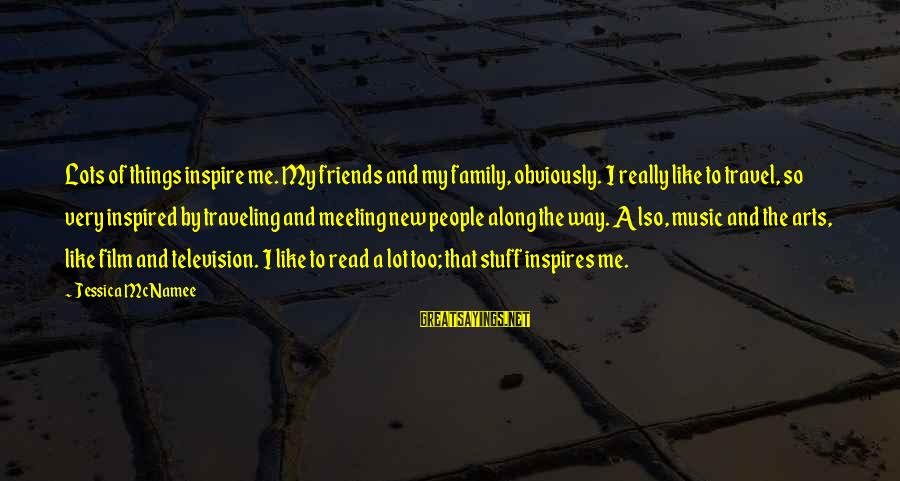 Traveling And Friends Sayings By Jessica McNamee: Lots of things inspire me. My friends and my family, obviously. I really like to