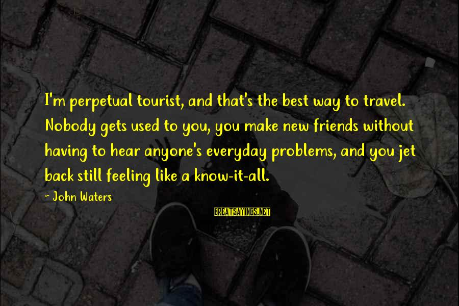 Traveling And Friends Sayings By John Waters: I'm perpetual tourist, and that's the best way to travel. Nobody gets used to you,