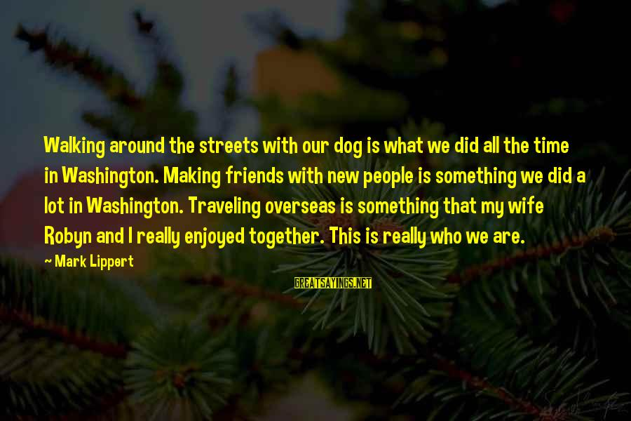 Traveling And Friends Sayings By Mark Lippert: Walking around the streets with our dog is what we did all the time in
