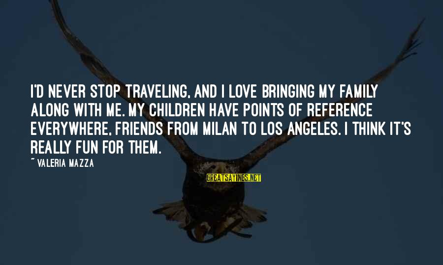 Traveling And Friends Sayings By Valeria Mazza: I'd never stop traveling, and I love bringing my family along with me. My children