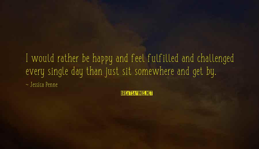Travels With My Aunt Movie Sayings By Jessica Penne: I would rather be happy and feel fulfilled and challenged every single day than just