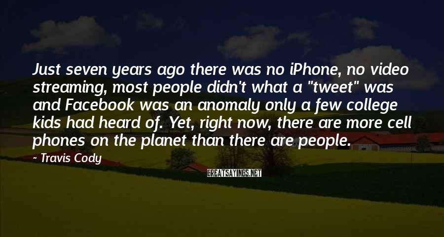 Travis Cody Sayings: Just seven years ago there was no iPhone, no video streaming, most people didn't what