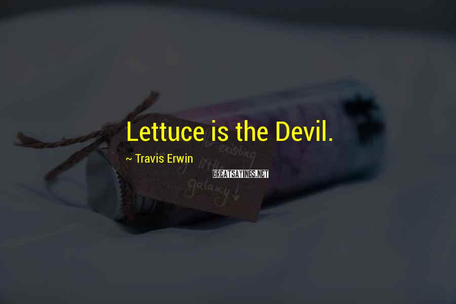 Travis Erwin Sayings: Lettuce is the Devil.