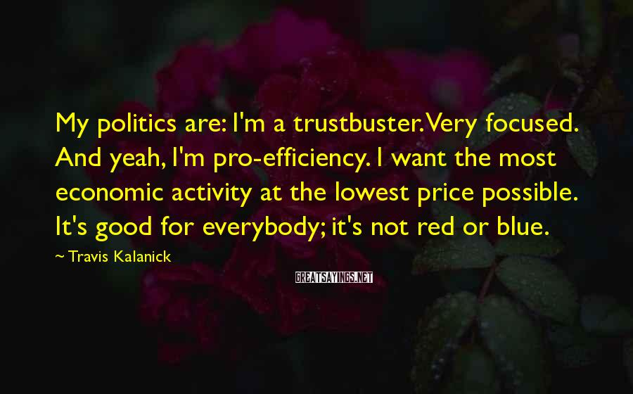 Travis Kalanick Sayings: My politics are: I'm a trustbuster. Very focused. And yeah, I'm pro-efficiency. I want the