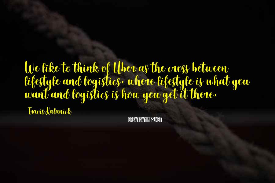 Travis Kalanick Sayings: We like to think of Uber as the cross between lifestyle and logistics, where lifestyle